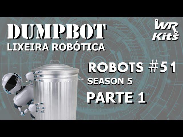 DUMPBOT - LIXEIRA ROBÓTICA (01/x) | Robots #51