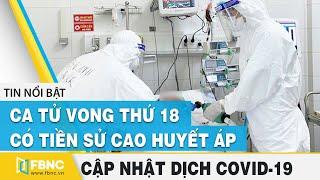 Covid-19 hôm nay (Virus Corona)   Việt Nam ghi nhận ca tử vong thứ 18 (Bn 485) tại Đà Nẵng   FBNC