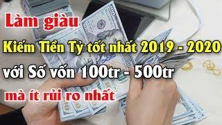 Làm giàu kiếm Tiền Tỷ tốt nhất 2019 - 2020 với Số vốn 100tr  - 500tr mà ít rủi ro nhất