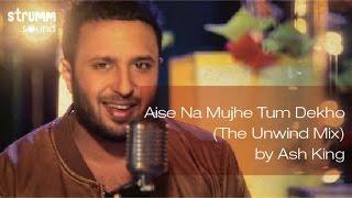 Aise Na Mujhe Tum Dekho (The Unwind Mix) by Ash King