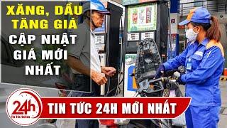Tin Mới Giá xăng, dầu hôm nay 12/10  Điều chỉnh tăng bao nhiêu ? Cập Nhật Tin tức 24h. TT24h