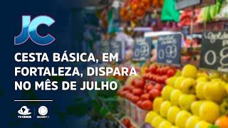 Cesta básica, em Fortaleza, dispara no mês de julho
