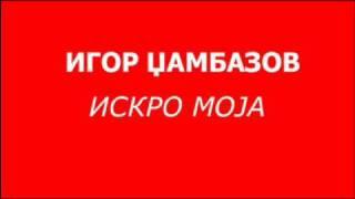 Игор Џамбазов - Искро моја