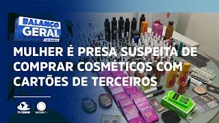 Mulher é presa suspeita de comprar cosméticos com cartões de terceiros