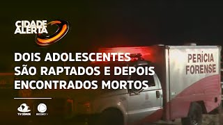 Dois adolescentes são raptados e depois encontrados mortos