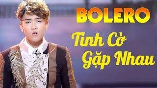 Tuyệt Đỉnh Bolero Chọn Lọc Dễ Nghe Dễ Ngủ - Tình Cờ Gặp Nhau - Liên Khúc Nhạc Bolero Hay Nhất 2018