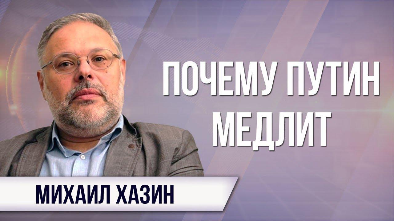 Михаил Хазин. Почему Путин медлит