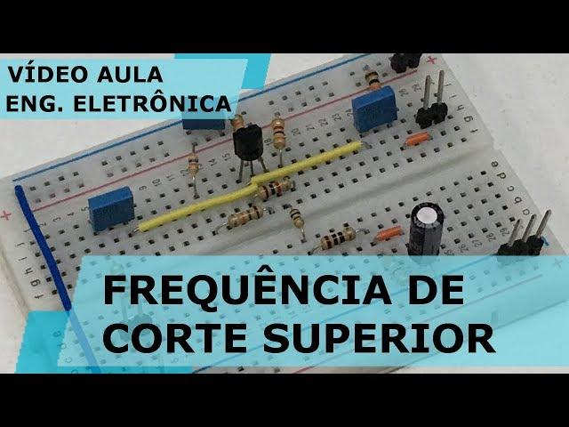 FREQUÊNCIA DE CORTE SUPERIOR DE AMPLIFICADORES | Vídeo Aula #201