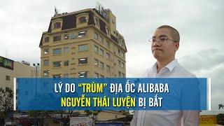 Lý do CEO Địa ốc Alibaba Nguyễn Thái Luyện bị bắt | CAFELAND