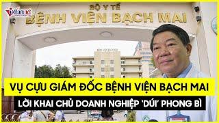 Cập nhật nóng nhất Hé lộ số tiền cực khủng cựu giám đốc bệnh viện Bạch Mai nhận từ doanh nghiệp