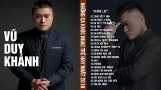 Vũ Duy Khánh 2019 - Những Ca Khúc Nhạc Trẻ Hay Nhất 2019 Về Tình Yêu Làm Rung Động Trái Tim