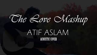 The Love Mashup | Atif Aslam & Arijit Singh 2018 | Acoustic Cover by Ahmed Rashik