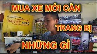 Trả lời Câu hỏi muôn thuở là Mua xe mới thì cần lắp thêm gì tại Đại Việt Auto