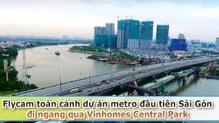 Flycam toàn cảnh dự án metro đầu tiên của Sài Gòn đi ngang qua Vinhomes Central Park