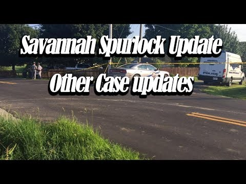 Savannah Spurlock Update - Many other case updates and info.