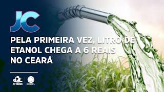 Pela primeira vez, litro de etanol chega a 6 reais no Ceará