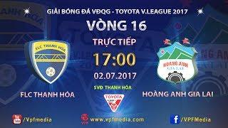 FULL | FLC THANH HÓA vs HOÀNG ANH GIA LAI | VÒNG 16 TOYOTA V LEAGUE 2017
