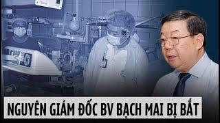 Nguyên Giám Đốc Bệnh Viện Bạch Mai bị bắt vì tội lừa đảo chiểm đoạt tiền của người bệnh 10 tỉ đồng