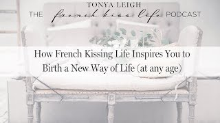 {interview} How French Kissing Life Inspires You to Birth a New Way of Life (at any age!)