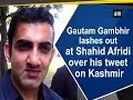 Gautam Gambhir lashes out at Shahid Afridi over his tweet on Kashmir