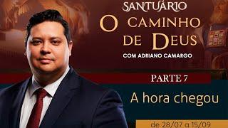 08/09/19 - Santuário o Caminho de Deus - Parte 7 - A hora chegou - Pr. Adriano Camargo