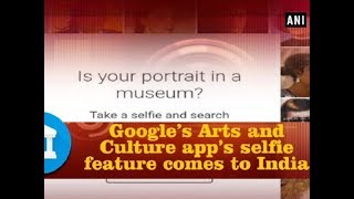 Google's Arts and Culture app's selfie feature comes to India - ANI News