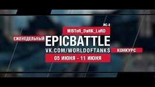 EpicBattle : MiSTeR_DaRK_LoRD / ИС-3 (конкурс: 05.06.17-11.06.17)