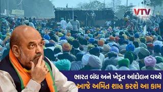 BHARAT BANDH અને ખેડૂત આંદોલન વચ્ચે મોટાં સમાચાર, હવે આજે અમિત શાહ કરશે આ કામ   VTV Gujarati