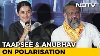 Taapsee Pannu & Anubhav Sinha On The Politics Of Polarisation