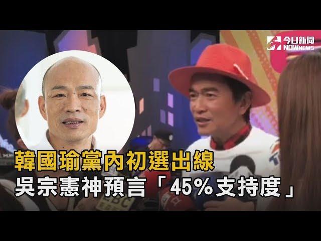 韓國瑜黨內初選出線 吳宗憲早神預言「45%支持度」
