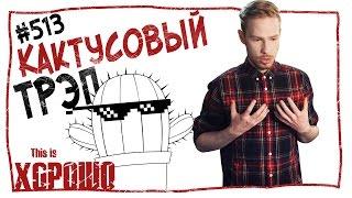 This is Хорошо - Кактусовый трэп. #513