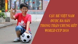 Cậu bé Việt Nam duy nhất dắt tay cầu thủ ra sân trận chung kết World Cup 2018
