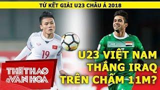 Tứ kết U23 châu Á 2018: U23 Việt Nam thắng U23 Iraq trên chấm 11m?