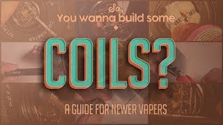 So, you wanna build some coils? -A Guide For Newer Vapers-