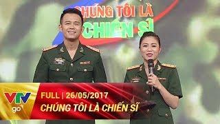 CHÚNG TÔI LÀ CHIẾN SĨ | FULL | 26/05/2017 | VTV GO