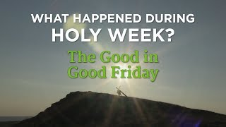 What Happened During Holy Week? The Good in Good Friday