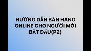 Hướng dẫn bán hàng online cho người mới bắt đầu(P2)