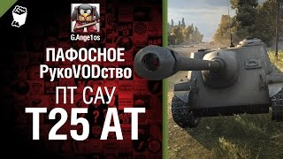ПТ САУ T25 AT - пафосное рукоVODство от G. Ange1os [World of Tanks]