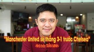 """Nhà báo Trần Minh: """"Manchester United sẽ thắng Chelsea 3-1"""""""