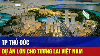 Tổng Quan Về Thành Phố Thủ Đức - Những Dự Án Định Hình Tương Lai Việt Nam (Phần 1)