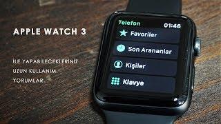 iWatch değil Apple Watch! 3. Seri, Uzun Kullanım Testi ve üzerine muhabbet