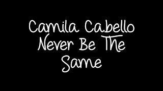 Camila Cabello - Never Be The Same Lyrics