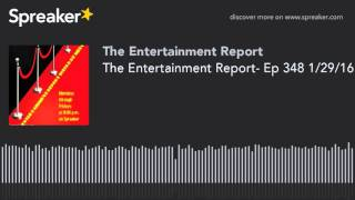 The Entertainment Report- Ep 348 1/29/16 (made with Spreaker)