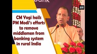 CM Yogi hails PM Modi's efforts to remove middlemen from banking system in rural India