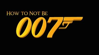 How To Not Be 007