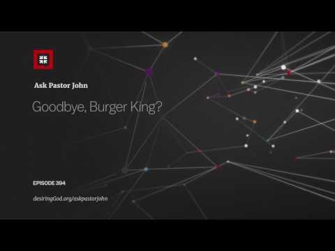 Goodbye, Burger King? // Ask Pastor John
