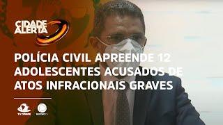 Polícia civil apreende 12 adolescentes acusados de atos infracionais graves