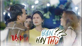 VGT | Bạn Hay Thù? [ Tập 7 ] | Phim Tình Cảm Mới Nhất 2019