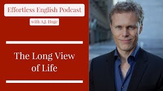 The Long View of Life || Effortless English Podcast with A.J. Hoge