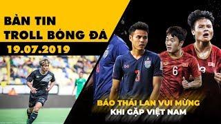 Bản tin Troll Bóng Đá 19.07: Báo Thái mừng khi gặp Việt Nam, lần đầu của Công Phượng tại trời Âu